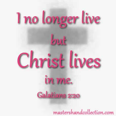 Christ lives in me, Galatians 2:20
