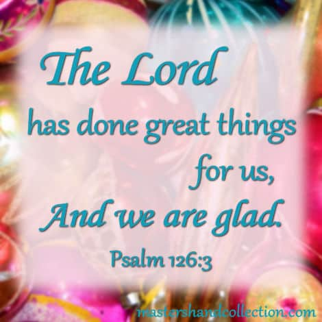 The Lord has done great things for us, and we are glad. Psalm 126:3