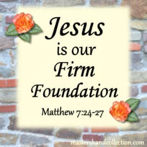 Jesus is our Firm Foundation - Matthew 7:24-27
