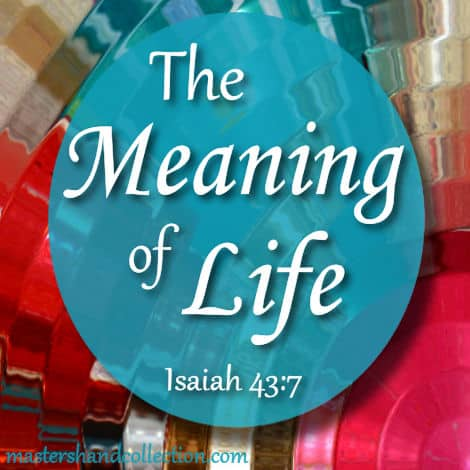 What is the Meaning of Life? Isaiah 43:7