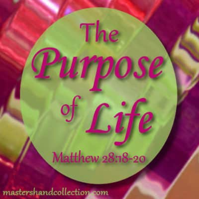 What is the Purpose of Life? Matthew 28:18-20