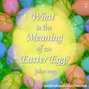 What is the Meaning of an Easter Egg? John 11:25