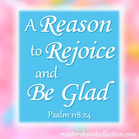 A Reason to Rejoice and Be Glad Psalm 118:24