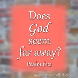 Does God Seem Far Away? Psalm 61:2