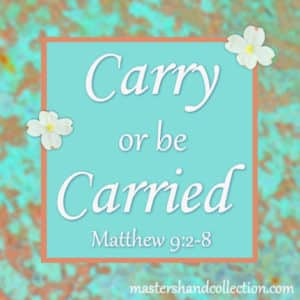 Carry or be Carried Matthew 9:2-8