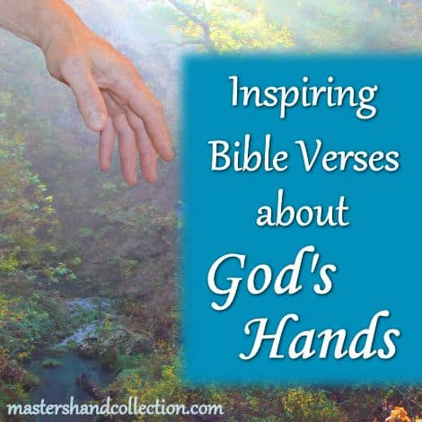 There are so many Bible verses about God's hands! Each one reminds me that God is present in our lives, even when we can't feel His loving touch. That truth has inspired me to create Master's Hand Collection, a series of Christian artwork that uses sign language to depict God's hand guiding us through life. As you might already suspect, I spend a great deal of time thinking about hands. How to pose, photograph, and place them into my artwork. Hands are a constant in my life. But it's more than just hands, they are God's hands that fill my mind. Every scripture I read about God's hands inspires me to create and to be creative. Each one encourages me to delve deeper and deeper still into my relationship with the One True God. As I look back over my life I can see God's hands guiding me to this moment in time, a time such as this. Knowing without a doubt that His hand is present in my life humbles me, brings me to my knees in grateful praise and makes me want to share His loving touch with everyone else. So, today I would like to share with you some of the many inspiring Bible verses about God's hands that have helped me along life's path and have inspired me in my artwork. I pray that theses scriptures will inspire and encourage your heart the same way that they have mine.