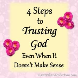 4 Steps to Trusting God Even When It Doesn't Make Sense
