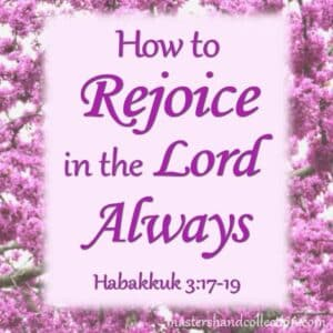 How to Rejoice in the Lord Always Habakkuk 3:17-19